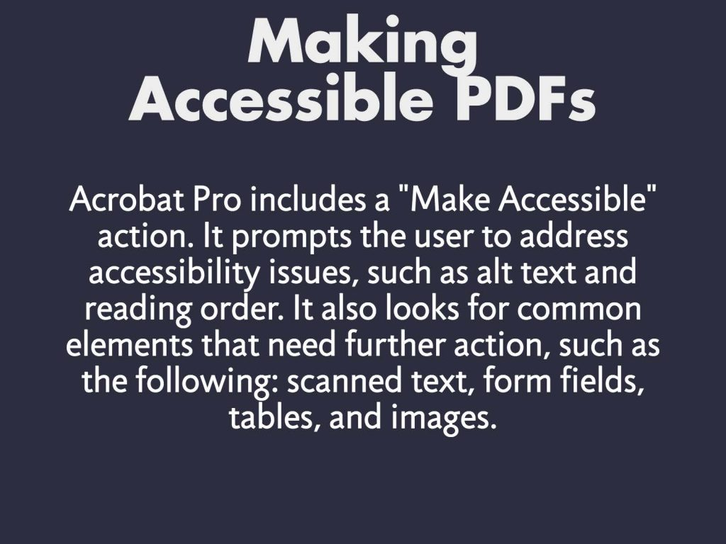 "Making Accessible PDFs - Acrobat Pro includes a ""Make Accessible"" action. It prompts the user to address accessibility issues, such as alt text and reading order. It also looks for common elements that need further action, such as the following: scanned text, form fields, tables, and images."